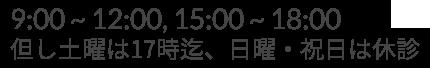 9:00~12:00, 15:00~18:00 / 但し土曜は17時迄、日曜・祝日は休診